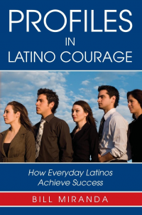 Profiles In Latino Courage: How Everyday Latinos Achieve Suc